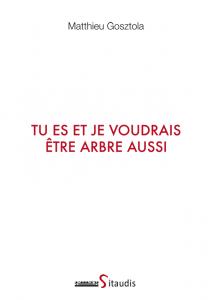 """Couverture de l'ouvrage """"Tu es et je voudrais être arbre"""" aussi de Matthieu Gosztola"""